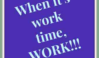 When you're working, WORK! Make the most of your time