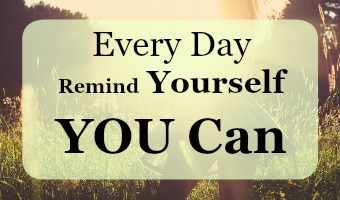 Every single day remind yourself that YOU CAN!