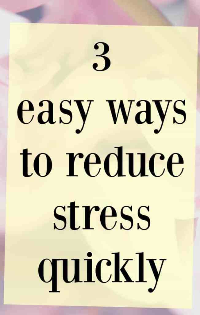 3 ways to quickly reduce stress in your life.