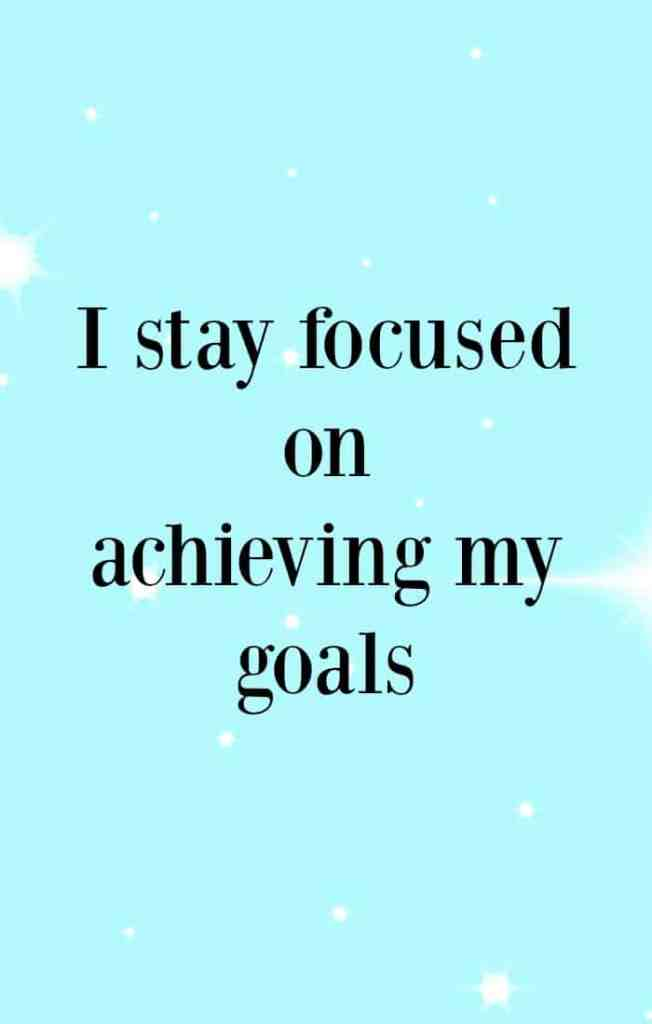 I stay focused on achieving my goals. Affirmations to help achieve your goals.