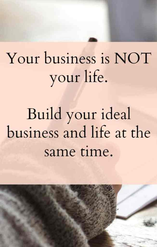 Your business is not your life. Build your ideal business and ideal life at the same time.