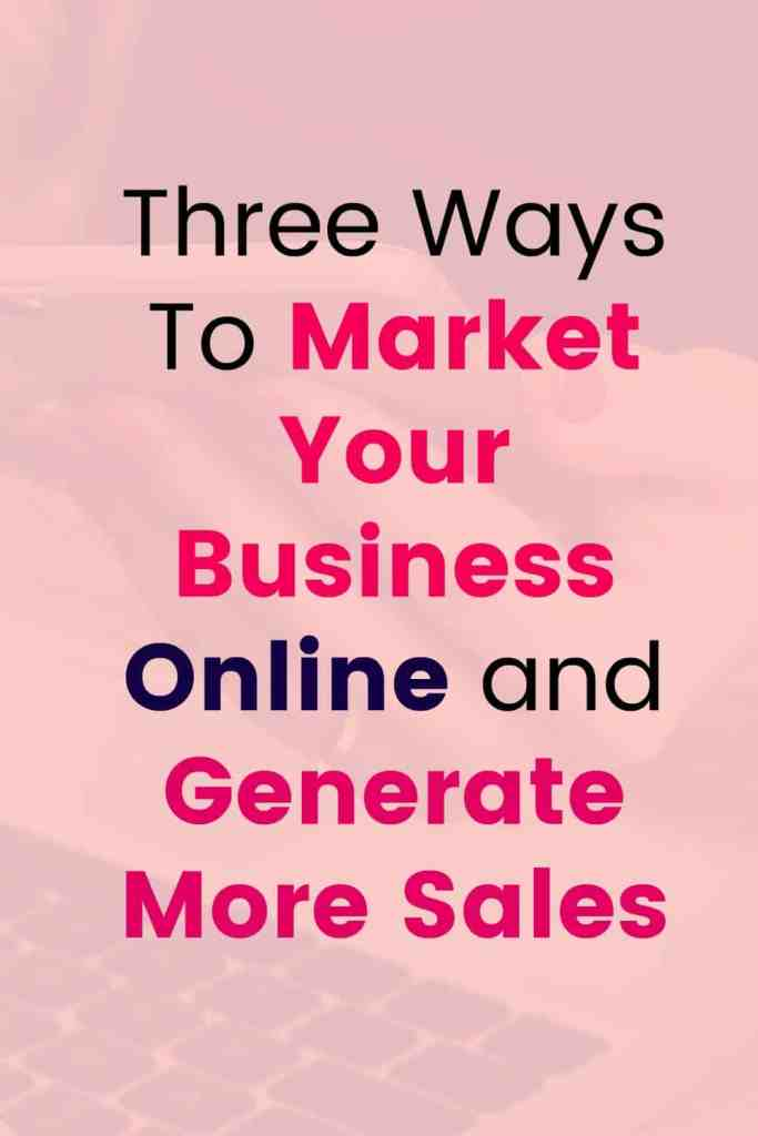 Three Ways To Market Your Business Online and Generate More Sales