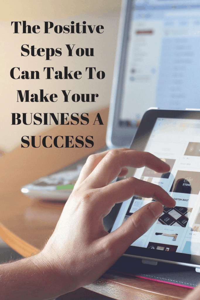The Positive Steps You Can Take To Make Your Business A Success