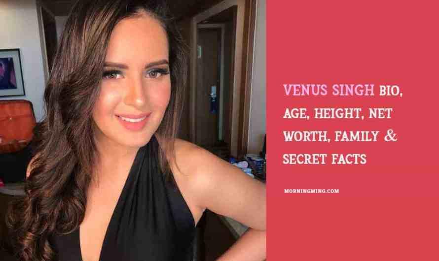 Venus Singh Bio, Age, Height, Net Worth 2021, Family & Secret Facts