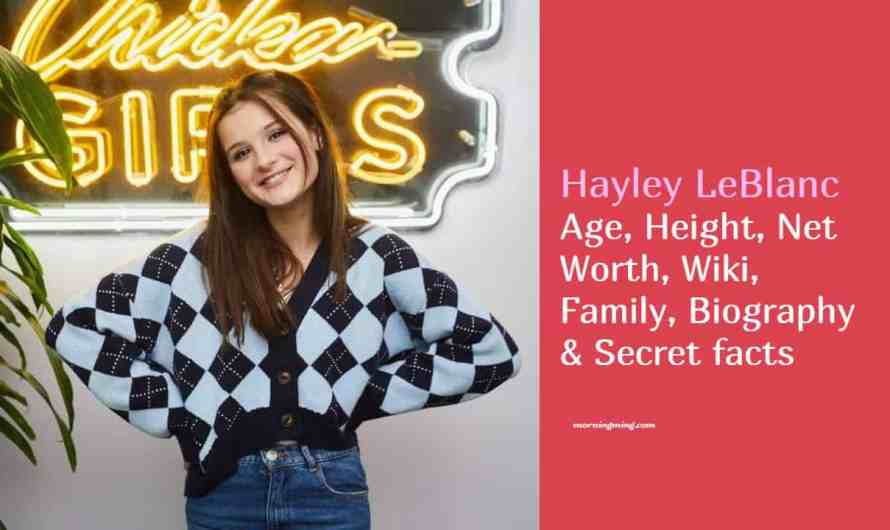 Hayley LeBlanc Age, Height, Net Worth, Wiki, Family, Biography & Secret facts