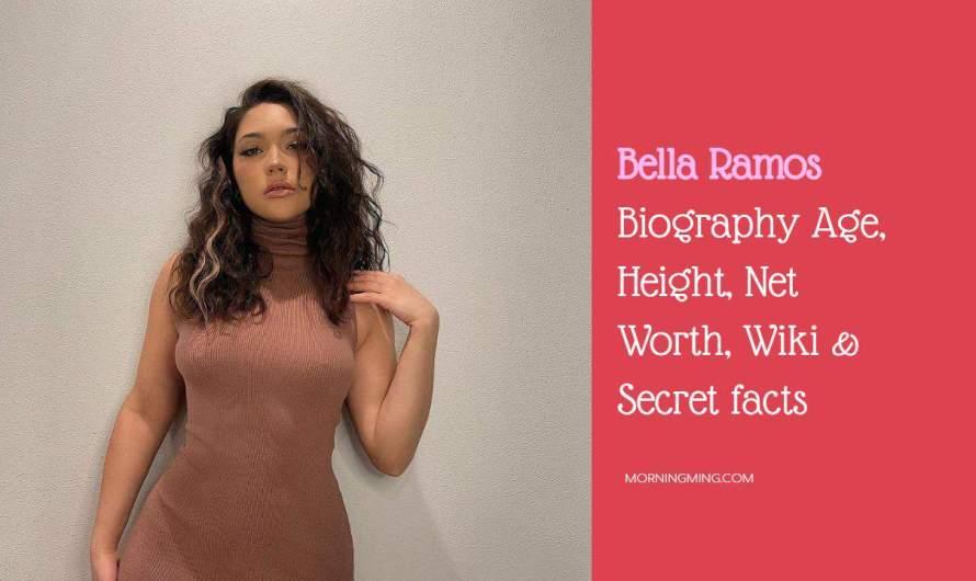 Bella Ramos Biography – Age, Height, Net Worth, Wiki & Secret facts