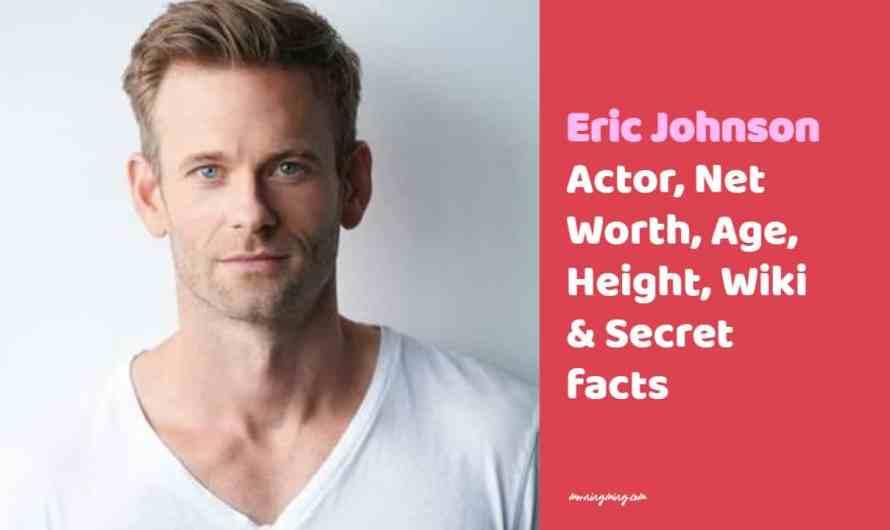Eric Johnson Actor, Net Worth, Age, Height, Wiki & Secret facts