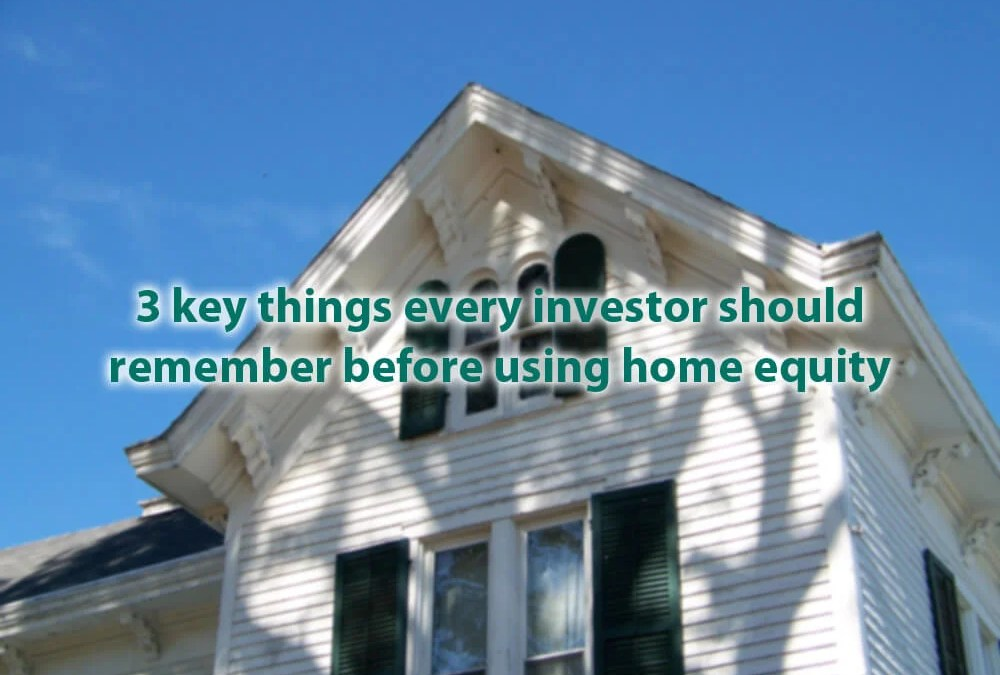 3 key things every investor should remember before using home equity