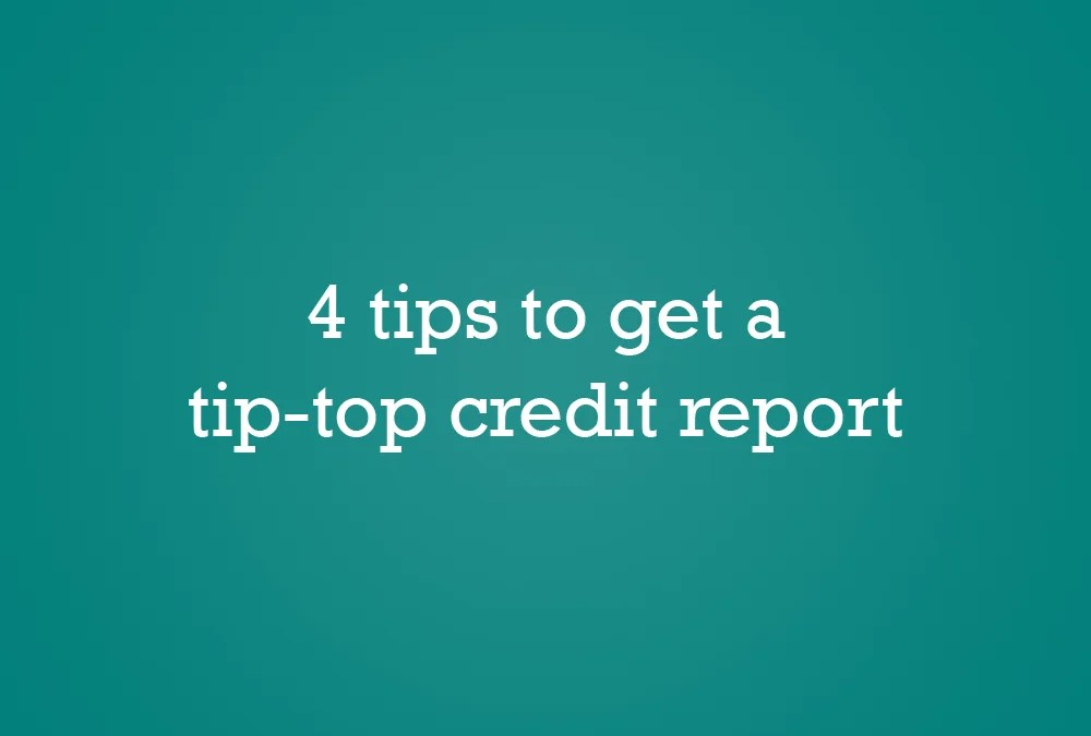 4 tips to get a tip-top credit report