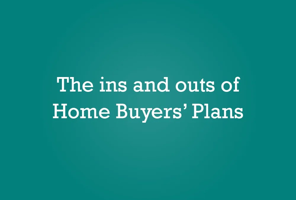The ins and outs of Home Buyers' Plans
