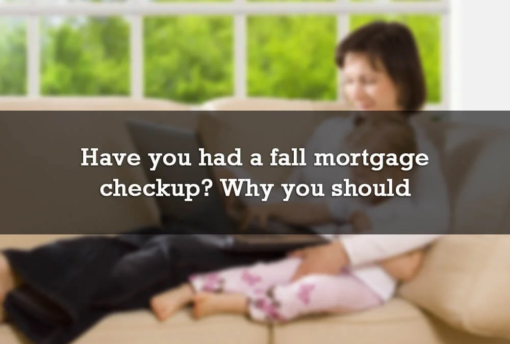 Have you had a fall mortgage checkup? Why you should