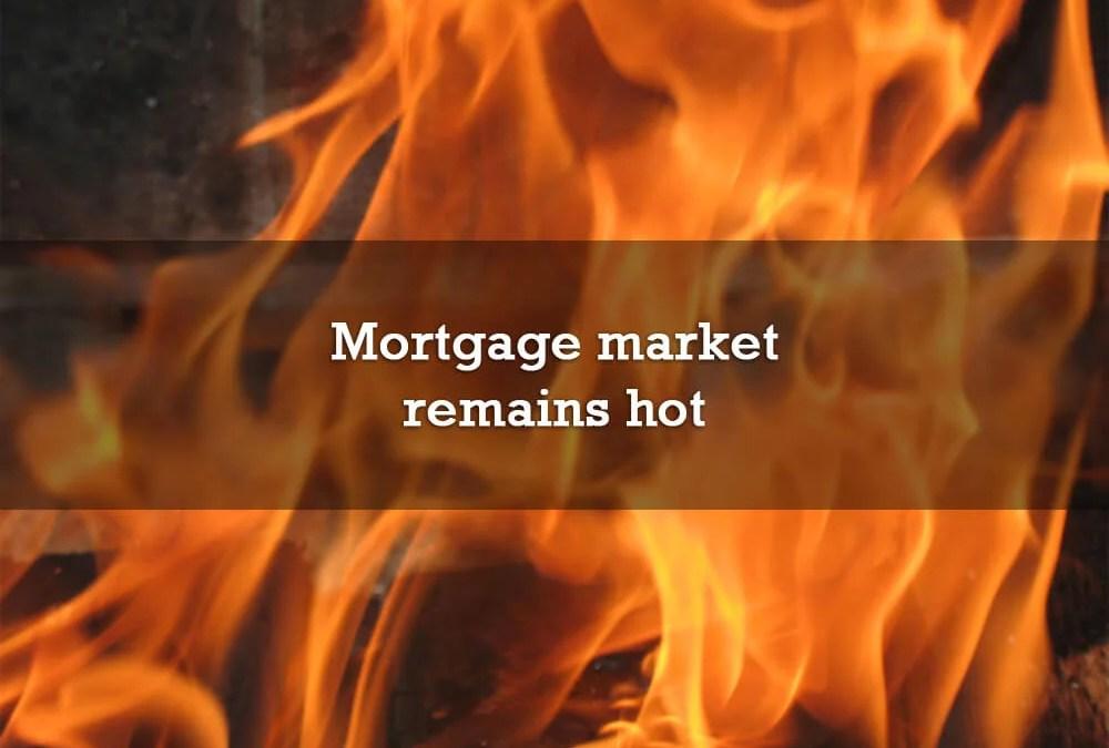 Mortgage market remains hot