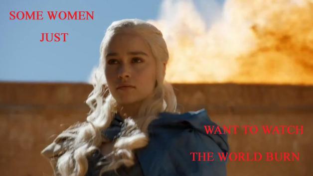 Some women just want to watch the world burn, Daenerys Targaryen (Stormborn)