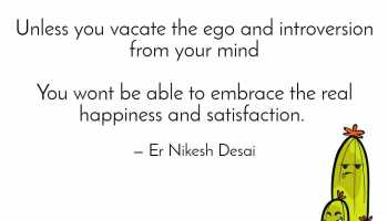 Vacate the ego from mind and heart