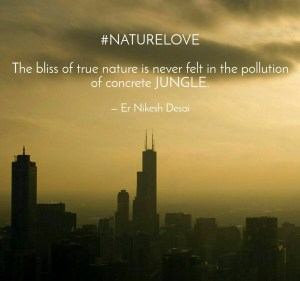 Nature is to be loved, protected and Enjoyed and not destroy