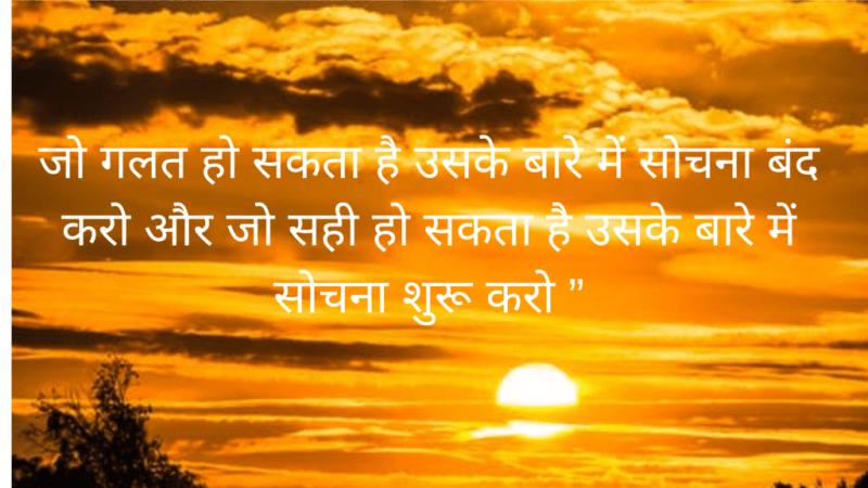 """jo galat ho sakata hai usake baare mein sochana band karo aur jo sahee ho sakata hai usake baare mein sochana shuroo karo """",motivation quotes in hindi with images,motivational quotes with images,motivational quotes in hindi,good morning motivational quotes in hindi"""