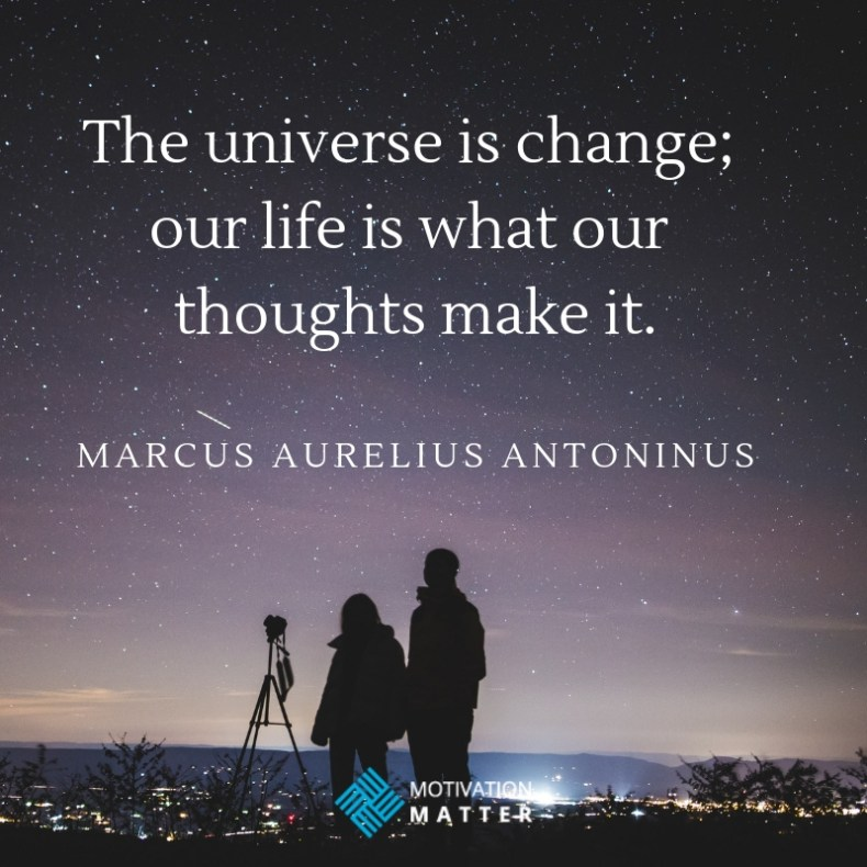 Marcus Antoninus Quote The universe is change; our life is what our thoughts make it.
