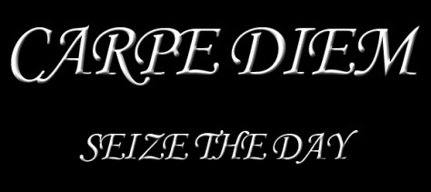 Carpe Diem!!! Seize the Day!!!