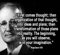 """First comes thought; then organization of that thought, into ideas and plans; then transformation of those plans into reality. The beginning as you will observe is in your imagination."" – Napoleon Hill"