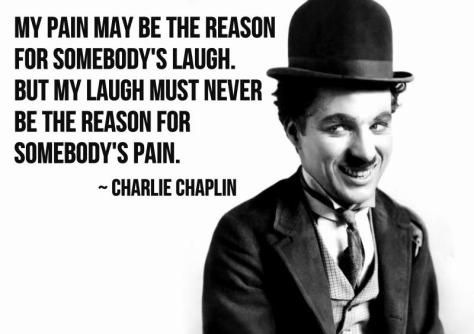 My pain may be the reason for somebody's laugh. But my laugh must never be the reason for somebody's pain. – Charlie Chaplin