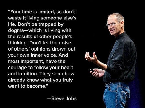 Your time is limited, so don't waste it living someone else's life. Don't be trapped by dogma - which is living with the results of other people's thinking. Don't let the noise of others' opinions drown out your own inner voice. And most important, have the courage to follow your heart and intuition. They somehow already know what you truly want to become. - Steve Jobs