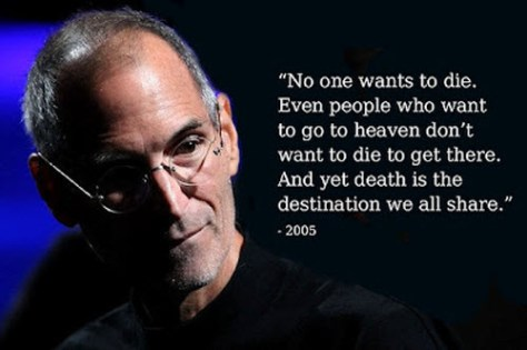 No one wants to die. Even people who want to go to heaven don't want to die to get there. And yet death is the destination we all share. - Steve Jobs