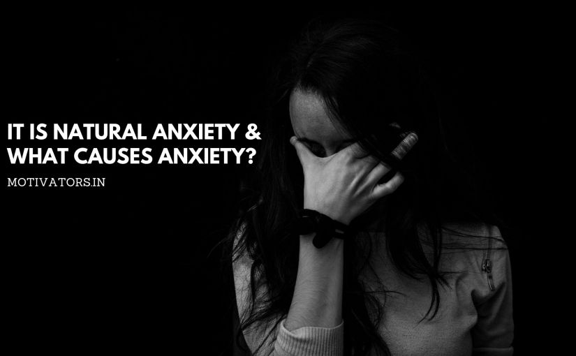 It is Natural Anxiety & What Causes Anxiety?