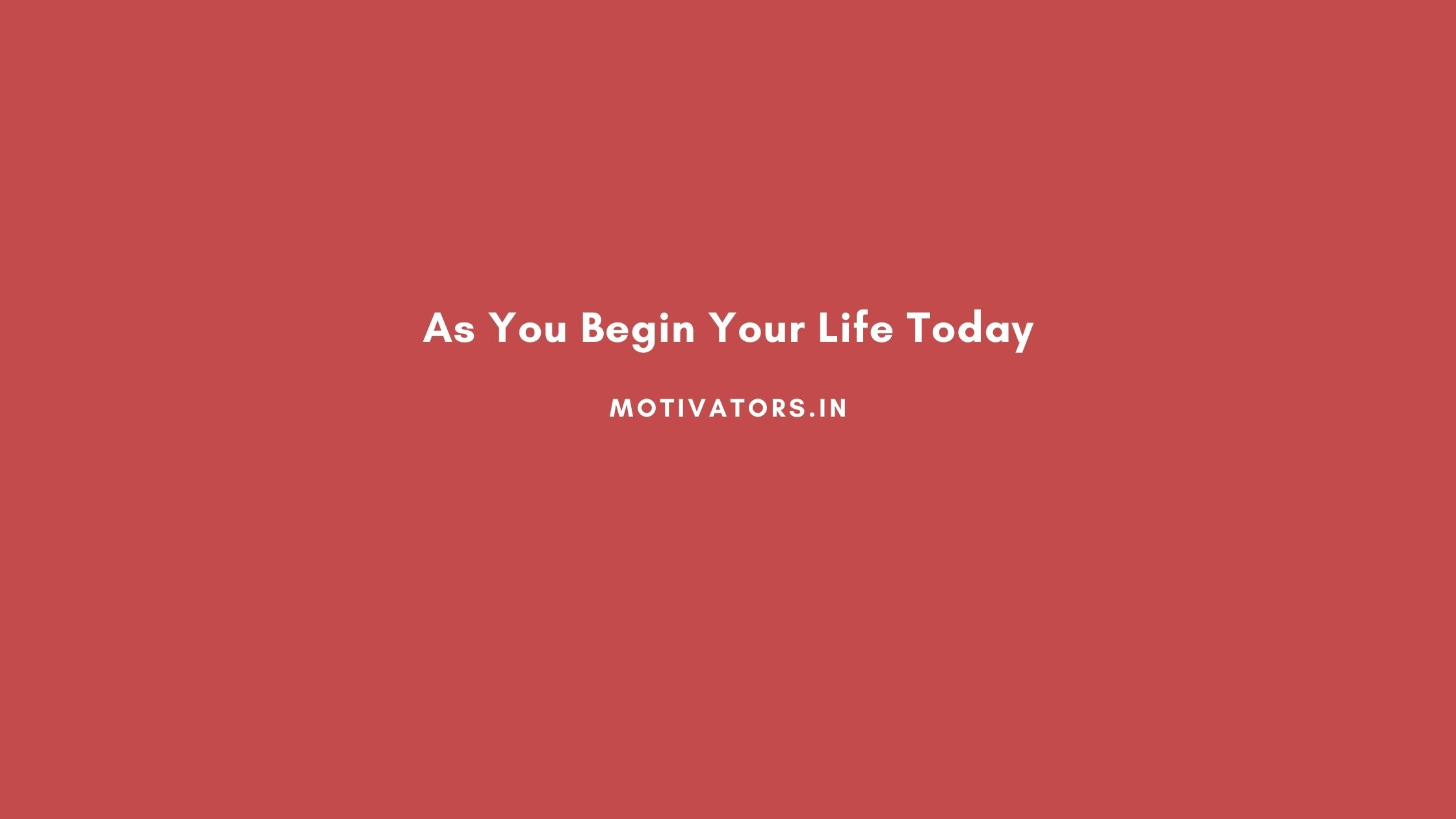 As You Begin Your Life Today