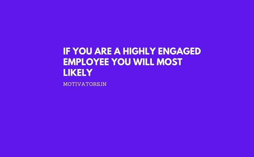 If You are a Highly Engaged Employee You Will Most Likely