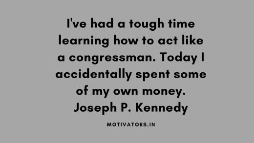 I've had a tough time learning how to act like a congressman. Today I accidentally spent some of my own money. Joseph P. Kennedy