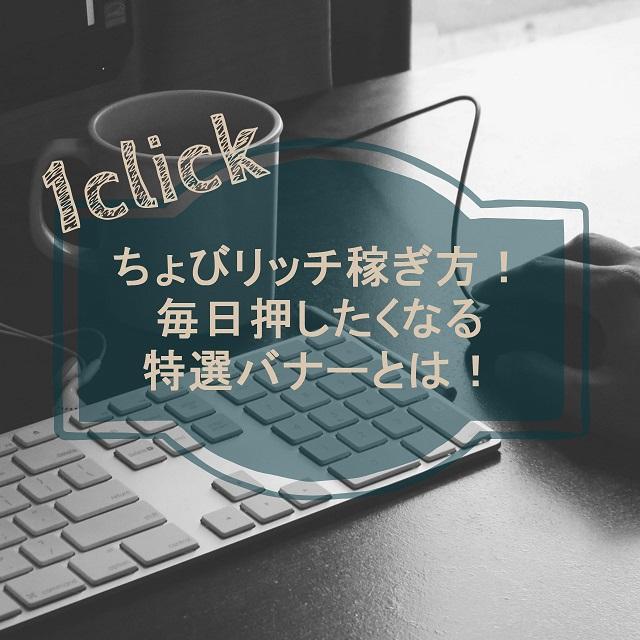ポイントサイト「ちょびリッチ」稼ぎ方!毎日1クリックしたくなる特選バナーとは!