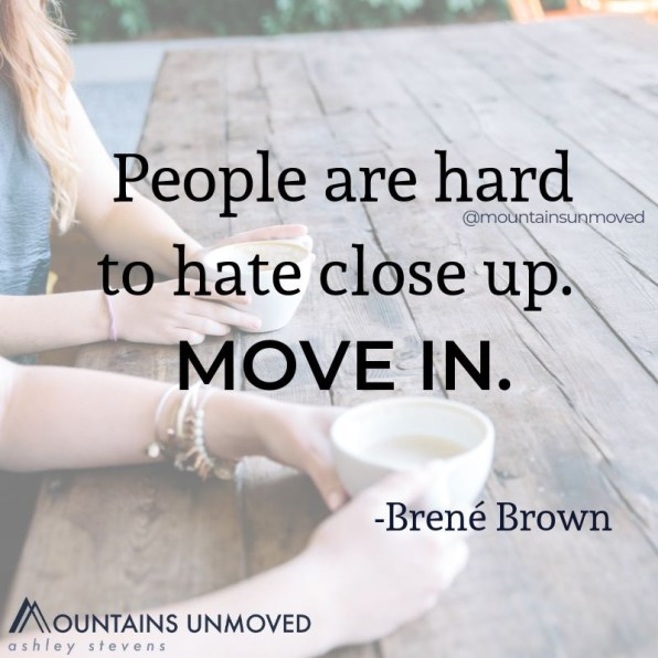 """People are hard to hate close up. Move in."" Brene Brown meme via Ashley Stevens at Mountains Unmoved for People You Have Little In Common With Are Actually Pretty Cool"