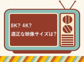 4K? 8K? 適正な映像サイズは?
