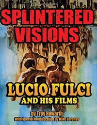 splintered-visions-lucio-fulci-and-his-films-troy-howarth-mike-baronas-midnight-marquee-press-2015