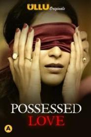 Possessed Love 2021 S01 Hindi Complete Ullu Original Web Series