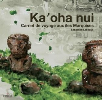 Ka'oha Nui, Carnet de voyage aux îles Marquises par Sébastien Lebègue