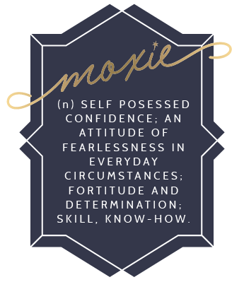 Definition of Moxie: self-posessed confidence: an attitude of fearlessness in everyday circumstances; fortitude and determination; skill, know-how.
