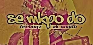 Ak Smuth (@Aksmuth) x Feelingz (@feelingzbaby) - Se Mkpo Do