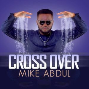 unnamed-1 [Fresh Music] Mike Abdul - Cross Over |[@mikeabdulng]