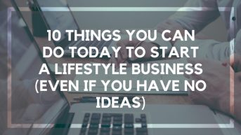 10 Things You Can Do Today to Start a Lifestyle Business (Even if You Have no Ideas)
