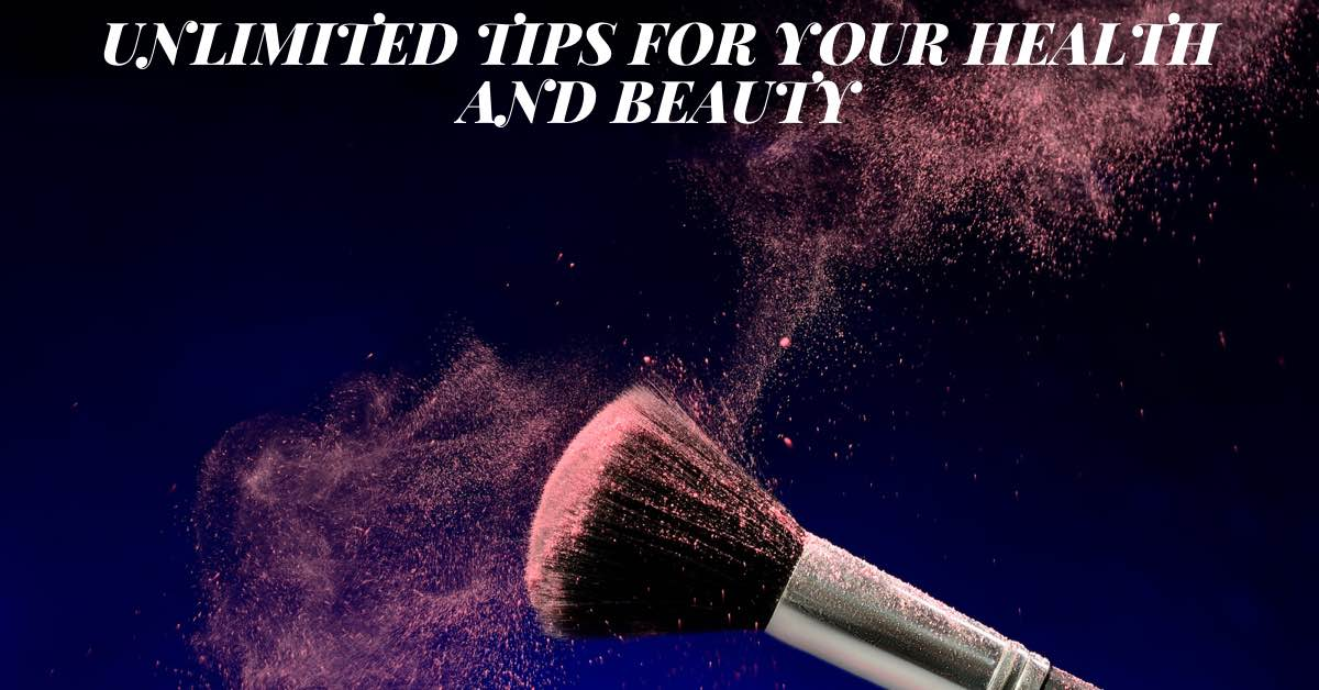 Unlimited Tips For Your Health And Beauty