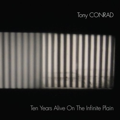 Tony Conrad - (2017) Ten Years Alive On The Infinite Plain