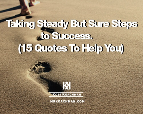 Taking Steady But Sure Steps to Success (15 Quotes To Help You)