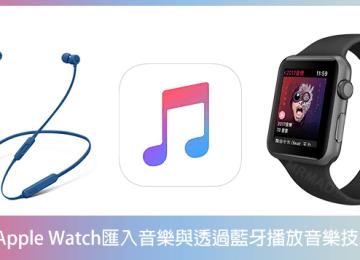 [教學]Apple Watch不需依賴iPhone!也能匯入歌曲來播放音樂