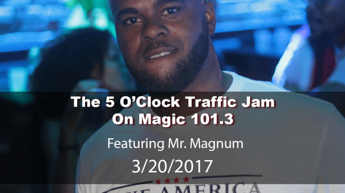 The 5 O'Clock Traffic Jam 20170320 featuring Gainesville's #1 DJ, Mr. Magnum on Magic 101.3