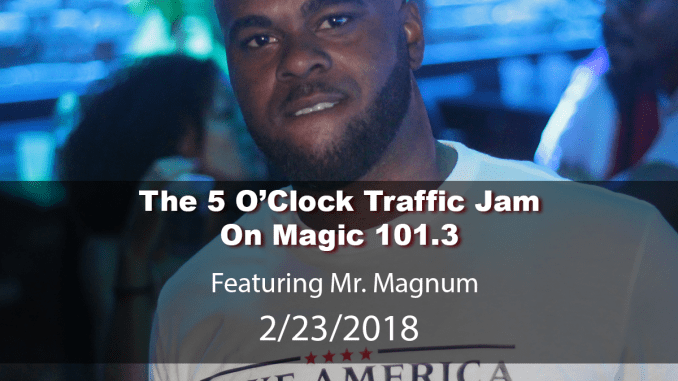 The 5 O'Clock Traffic Jam 20180223 featuring Gainesville's #1 DJ, Mr. Magnum on Magic 101.3