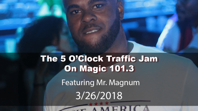 The 5 O'Clock Traffic Jam 20180326 featuring Gainesville's #1 DJ, Mr. Magnum on Magic 101.3