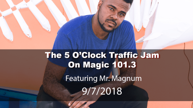 The 5 O'Clock Traffic Jam 20180907 featuring Gainesville's #1 DJ, Mr. Magnum on Magic 101.3