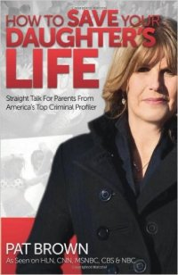 How to Save Your Daughter's Life: Straight Talk for Parents from America's Top Criminal Profiler by Pat Brown, Mr. Media Interviews
