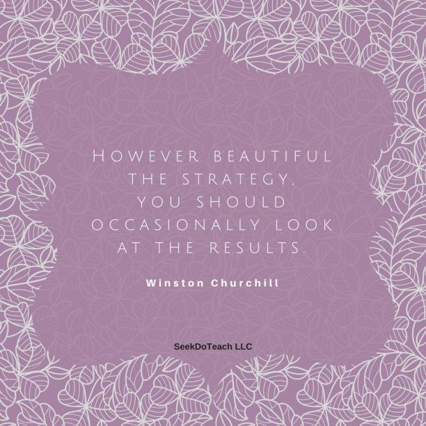 However beautiful the strategy, you should occasionally look at the results. – Winston Churchill